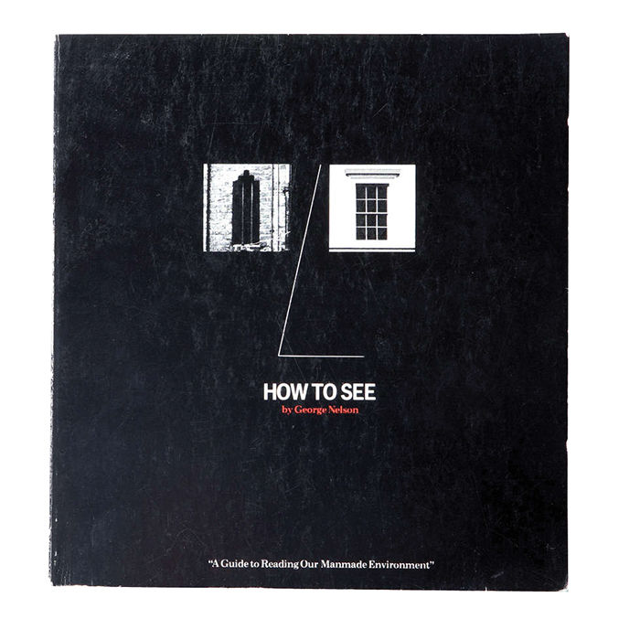 How to See: A Guide to Reading Our Manmade Environment by George Nelson