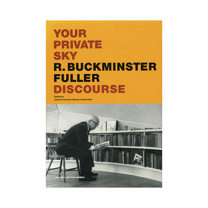 Your Private Sky: R. Buckminster Fuller: Discourse by Joachim Krausse and Claude Lichtenstein